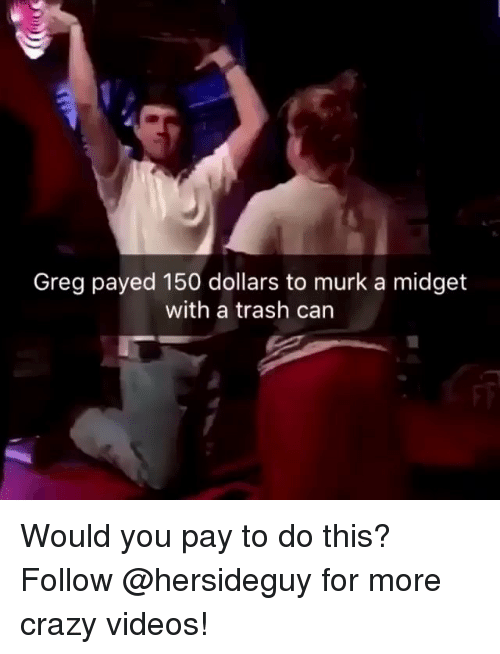 Crazy, Trash, and Videos: Greg payed 150 dollars to murk a midget with