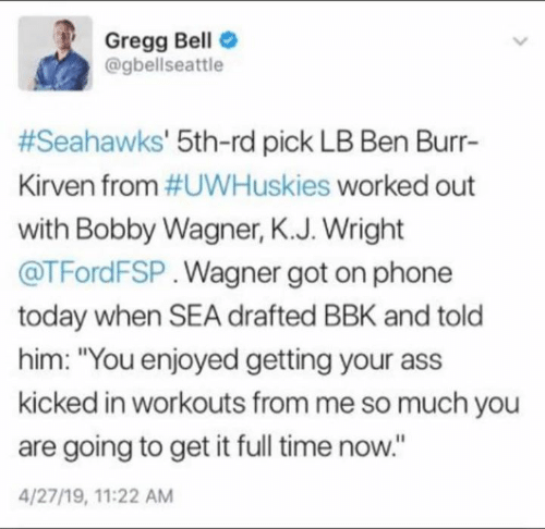"""Ass, Memes, and Phone: Gregg Bello  @gbellseattle  #Seahawks' 5th-rd pick LB Ben Burr-  Kirven from #UWHuskies worked out  with Bobby Wagner, K.J. Wright  @TFordFSP. Wagner got on phone  today when SEA drafted BBK and told  him: """"You enjoyed getting your ass  kicked in workouts from me so much you  are going to get it full time now.""""  4/27/19, 11:22 AM"""