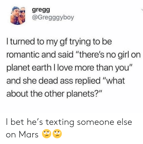 "Ass, I Bet, and Love: gregg  @Gregggyboy  Iturned to my gf trying to be  romantic and said ""there's no girl on  planet earth I love more than you""  and she dead ass replied ""what  about the other planets?"" I bet he's texting someone else on Mars 🙄🙄"