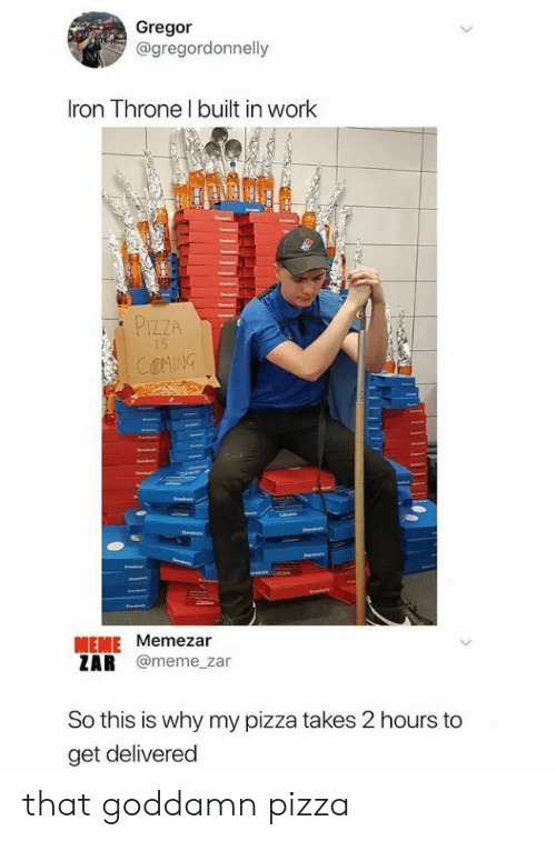 Meme, Pizza, and Work: Gregor  @gregordonnelly  Iron Throne I built in work  PIZZA  COMING  MEME Memezar  ZAR @meme_zar  So this is why my pizza takes 2 hours to  get delivered that goddamn pizza