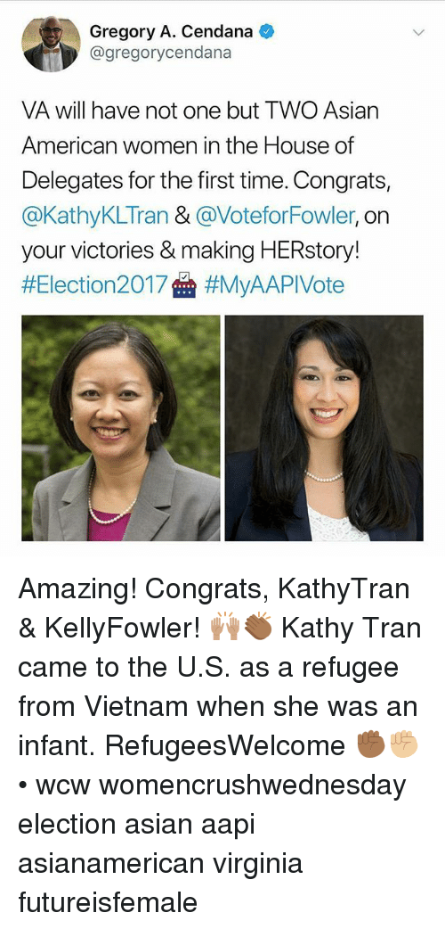 Asian, Memes, and Wcw: Gregory A. Cendana  @gregorycendana  VA will have not one but TWO Asiarn  American women in the House of  Delegates for the first time. Congrats,  @KathyKLTran & @VoteforFowler, on  your victories & making HERstory!  Amazing! Congrats, KathyTran & KellyFowler! 🙌🏽👏🏾 Kathy Tran came to the U.S. as a refugee from Vietnam when she was an infant. RefugeesWelcome ✊🏾✊🏼 • wcw womencrushwednesday election asian aapi asianamerican virginia futureisfemale
