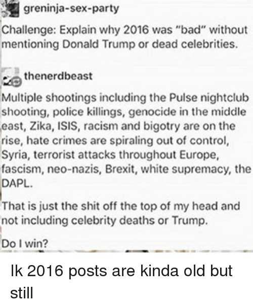 """Bad, Donald Trump, and Head: greninja-sex-party  Challenge: Explain why 2016 was """"bad"""" without  mentioning Donald Trump or dead celebrities.  thenerdbeast  Multiple shootings including the Pulse nightclub  shooting, police killings, genocide in the middle  east, Zika, ISIS, racism and bigotry are on the  rise, hate crimes are spiraling out of control  Syria, terrorist attacks throughout Europe,  fascism, neo-nazis, Brexit, white supremacy, the  DAPL.  That is just the shit off the topof my head and  not including celebrity deaths or Trump.  Do I win? Ik 2016 posts are kinda old but still"""