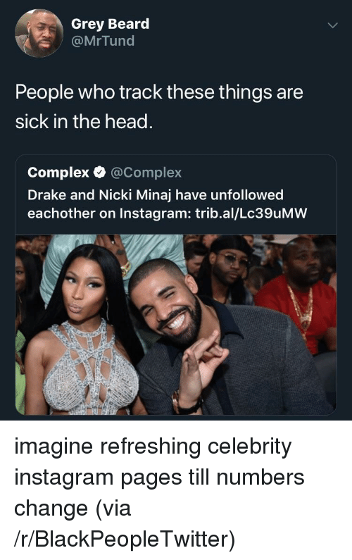 Beard, Blackpeopletwitter, and Complex: Grey Beard  @MrTund  People who track these things are  sick in the head.  Complex·@Complex  Drake and Nicki Minaj have unfollowed  eachother on Instagram: trib.al/Lc39uMW imagine refreshing celebrity instagram pages till numbers change (via /r/BlackPeopleTwitter)
