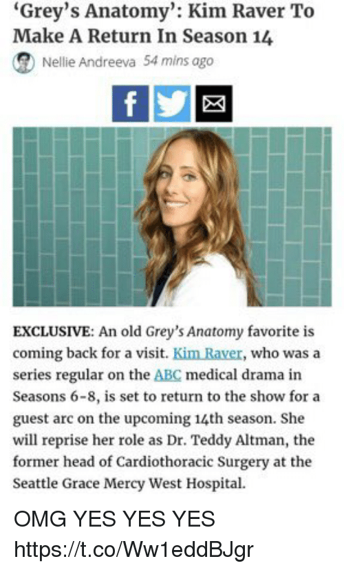 """Abc, Head, and Memes: """"Grey's Anatomy"""": Kim Raver To  Make A Return In Season 14  (R Nellie Andreeva 54 mins ago  EXCLUSIVE: An old Grey's Anatomy favorite is  coming back for a visit  Kim Raver, who was a  series regular on the ABC medical drama in  Seasons 6-8, is set to return to the show for a  guest arc on the upcoming 14th season. She  will reprise her role as Dr. Teddy Altman, the  former head of Cardiothoracic Surgery at the  Seattle Grace Mercy West Hospital OMG YES YES YES https://t.co/Ww1eddBJgr"""