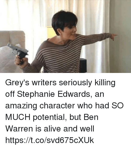 Alive, Memes, and Amazing: Grey's writers seriously killing off Stephanie Edwards, an amazing character who had SO MUCH potential, but Ben Warren is alive and well https://t.co/svd675cXUk