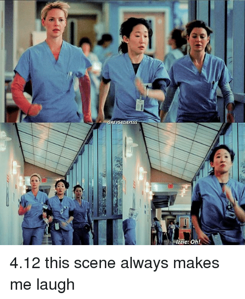 Memes, 🤖, and Scene: GREYS4DAYS  IT  Izzie: Oh!  76  ,LG) 4.12 this scene always makes me laugh
