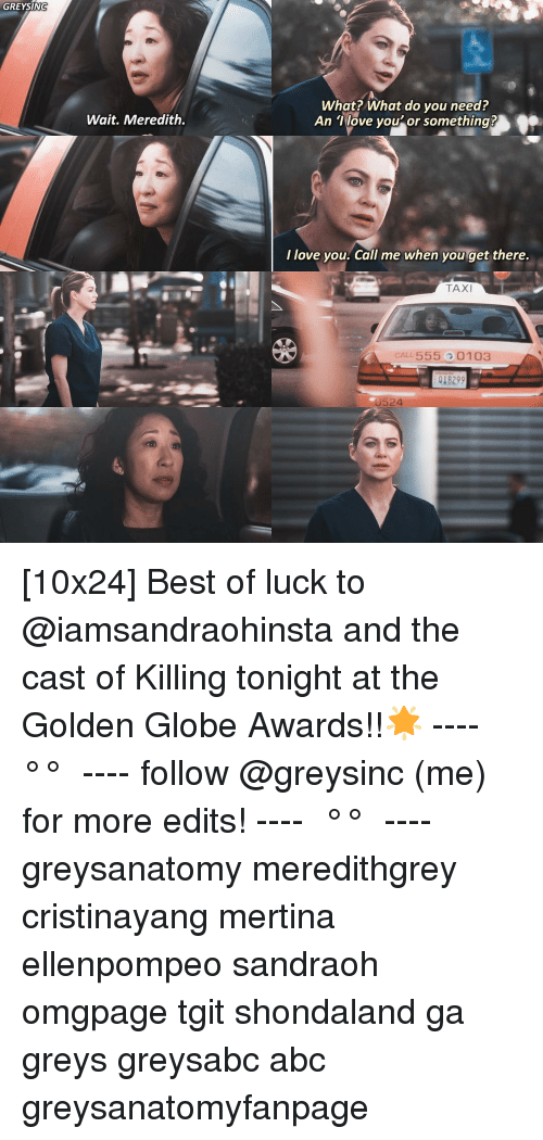 Abc, Love, and Memes: GREYSIN  What? What do you need?  An Tlove you'or something?  Wait. Meredith.  I love you. Call me when you get there.  TAXI  CALL 555 0103  018299  U524 [10x24] Best of luck to @iamsandraohinsta and the cast of Killing tonight at the Golden Globe Awards!!🌟 ---- ≪ °✾° ≫ ---- follow @greysinc (me) for more edits! ---- ≪ °✾° ≫ ---- greysanatomy meredithgrey cristinayang mertina ellenpompeo sandraoh omgpage tgit shondaland ga greys greysabc abc greysanatomyfanpage