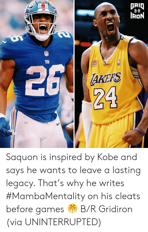 Nfl, Games, and Kobe: GRID  BR  RON  NFL  26  ny  60  AKEPS  24  NFL Saquon is inspired by Kobe and says he wants to leave a lasting legacy. That's why he writes #MambaMentality on his cleats before games 😤 B/R Gridiron  (via UNINTERRUPTED)
