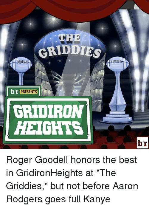 """Aaron Rodgers, Roger, and Roger Goodell: GRIDDIG  br PRESENTS  GRIDIRON  HEIGHTS  br Roger Goodell honors the best in GridironHeights at """"The Griddies,"""" but not before Aaron Rodgers goes full Kanye"""