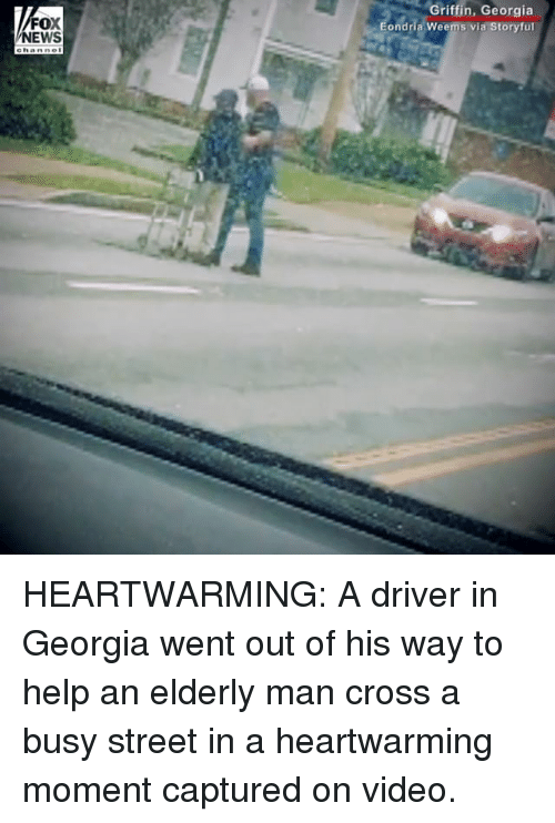 Memes, News, and Cross: Griffin, Georgia  ondria Weems via Storyful  FOX  NEWS HEARTWARMING: A driver in Georgia went out of his way to help an elderly man cross a busy street in a heartwarming moment captured on video.