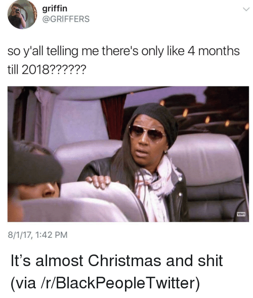 Blackpeopletwitter, Christmas, and Shit: griffin  @GRIFFERS  so y'all telling me there's only like 4 months  till 2018??????  VH1  8/1/17, 1:42 PM <p>It's almost Christmas and shit (via /r/BlackPeopleTwitter)</p>