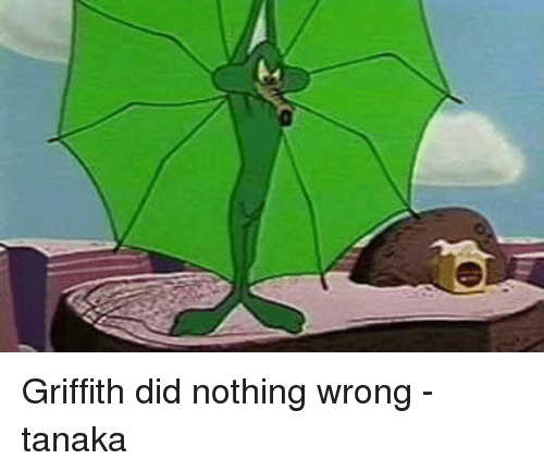 Griffith Did Nothing Wrong -Tanaka   Dank Meme on SIZZLE