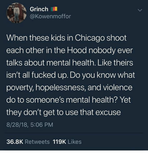 Chicago, The Grinch, and The Hood: Grinch  @Kowenmoffor  When these kids in Chicago shoot  each other in the Hood nobody ever  talks about mental health. Like theirs  isn't all fucked up. Do you know what  poverty, hopelessness, and violence  do to someone's mental health? Yet  they don't get to use that excuse  8/28/18, 5:06 PM  36.8K Retweets 119K Likes