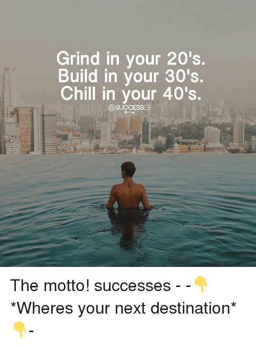 Chill, Memes, and 🤖: Grind in your 20's.  Build in your 30's.  Chill in your 40's.  @SUCCESSES The motto! successes - -👇*Wheres your next destination*👇-