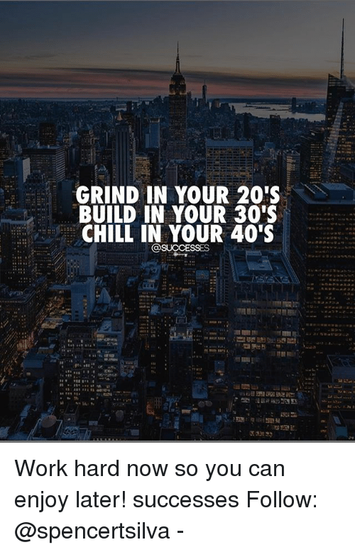 grind in your 20 s build in your 30s chill in your 40 s work hard
