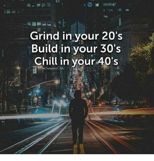 grind in your 20 s build in your 30 s chill in your 40 s the success