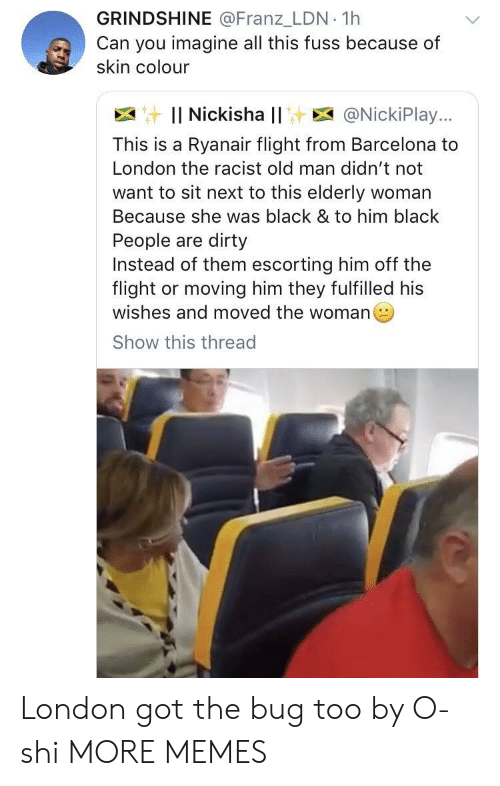 Barcelona, Dank, and Memes: GRINDSHINE @Franz_LDN 1h  Can you imagine all this fuss because of  skin colour  : Il Nickisha l! E @NickiPlay..,  This is a Ryanair flight from Barcelona to  London the racist old man didn't not  want to sit next to this elderly woman  Because she was black & to him black  People are dirty  Instead of them escorting him off the  flight or moving him they fulfilled his  wishes and moved the woman  Show this thread London got the bug too by O-shi MORE MEMES