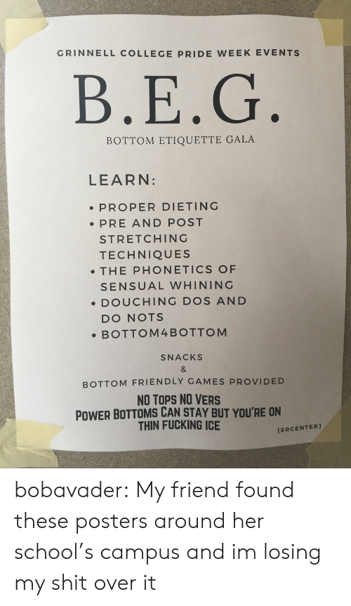 College, Dieting, and Fucking: GRINNELL COLLEGE PRIDE WEEK EVENTS  B.E.G  BOTTOM ETIQUETTE GALA  LEARN:  PROPER DIETING  PRE AND POST  STRETCHING  TECHNIQUES  . THE PHONETICS OF  SENSUAL WHINING  DOUCHING DOS AND  DO NOTS  .BOTTOM4BOTTOM  SNACKS  BOTTOM FRIENDLY GAMES PROVIDED  NO TOPS NO VERS  POWER BOTTOMS CAN STAY BUT YOU'RE ON  THIN FUCKING ICE  [SRCENTER] bobavader:  My friend found these posters around her school's campus and im losing my shit over it