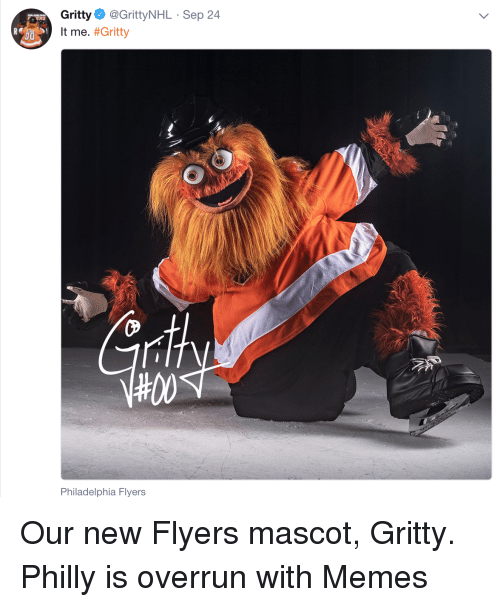 Memes, Philadelphia Flyers, and Philadelphia: Gritty@GrittyNHL Sep 24  It me. #Gritty  RS  CP  4100  Philadelphia Flyers Our new Flyers mascot, Gritty. Philly is overrun with Memes