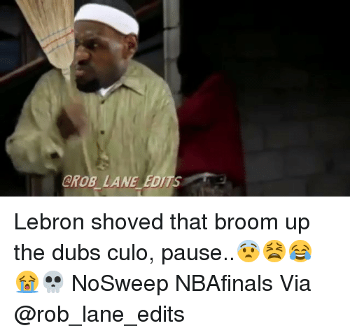 Funny, Lebron, and Editing: GROB LANE EDIT Lebron shoved that broom up the dubs culo, pause..😨😫😂😭💀 NoSweep NBAfinals Via @rob_lane_edits