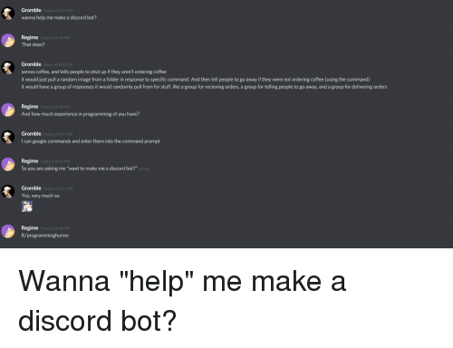 Gromble Wanna Help Me Make a Discord Bot? Today at 842 PM