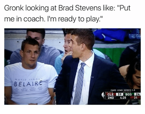 """Cavs, Coach, and Looking: Gronk looking at Brad Stevens like: """"Put  me in coach. I'm ready to play.""""  BELAIR  CAVS LEAD SERIES 1-0  CLE 59  BOS  24  2ND  4:28  24"""