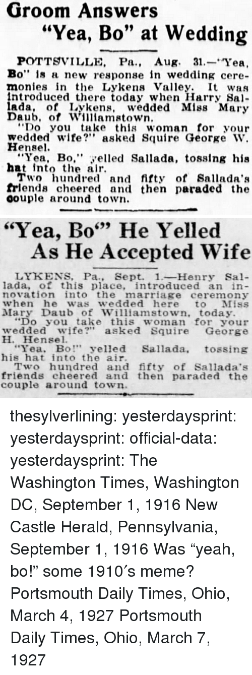 """Friends, Marriage, and Meme: Groom Answers  """"Yea, Bo"""" at Wedding  POTTSVILLE, Pa., Aug. 31.-Yea,  Bo"""" is a new response in wedding cere-  monies in the Lykens Valley. It was  ntroduced there today when Harry Sa  ada, of Lykens, wedded Mlss Mary  Daub, of Williamstown  Do you take this woman for your  wedded wife? asked Squire George W.  Hensel  """"Yea, Bo,"""" yelled Sallada, tosslng his  hat intote air  Two hundred and fifty of Sallada':s  frlends cheered and then paraded the  oouple around town.   """"Yea, Bo"""" He Yelled  699  As He Accepted Wife  LYKENS, Pa., Sept. 1-Henry Sal-  lada, of this place, introduced an in  novation into the marriage ceremony  when he was wedded here to Miss  Mary Daub of Williamstown, today.  """"Do you take this woman for your  wedded wife?"""" asked Squire George  H. Hensel.  Yea, Bo"""" yelled Sallada, tossing  his hat into the air.  Two hundred and fifty of Sallada's  friends cheered and then paraded the  couple around town thesylverlining: yesterdaysprint:   yesterdaysprint:  official-data:  yesterdaysprint:  The Washington Times, Washington DC, September 1, 1916 New Castle Herald, Pennsylvania, September 1, 1916 Was""""yeah, bo!"""" some 1910′s meme?   Portsmouth Daily Times, Ohio, March 4, 1927    Portsmouth Daily Times, Ohio, March 7, 1927"""
