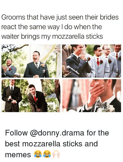 Funny, Memes, and Best: Grooms that have just seen their brides  react the same way I do when the  waiter brings my mozzarella sticks Follow @donny.drama for the best mozzarella sticks and memes 😂😂🙌🏻