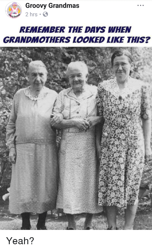 Yeah, Groovy, and Terrible Facebook: Groovy Grandmas  2 hrs.  REMEMBER THE DAYS WHEN  GRANDMOTHERS LOOKED LIKE THIS?
