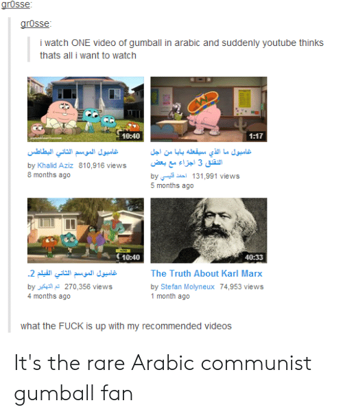Tumblr, Videos, and youtube.com: grosse  grosse  i watch ONE video of gumball in arabic and suddenly youtube thinks  thats all i want to watch  10:40  1:17  تاميول الموسم الثاني اليطاطس  تاميول ما الذي سيقعله بايا من اجل  التقنق 3 اجزاء مع بعض  by د قليسي  5 months ago  by Khalid Aziz 810,916 views  8 months ago  131,991 views  10:40  40:33  .2 غاميول الموسم الثاني القيلم  The Truth About Karl Marx  by 270,356 views  4 months ago  by Stefan Molyneux 74,953 views  1 month ago  what the FUCK is up with my recommended videos It's the rare Arabic communist gumball fan