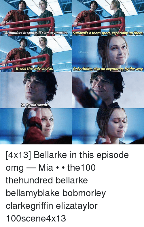 Memes, Omg, and Space: Grounders in space, it's an oxymoron, Survival's a team sport, especialy up there.  only choice also an oxymoron by the way.  It was theonly choice.  Sols cold sweat. [4x13] Bellarke in this episode omg — Mia • • the100 thehundred bellarke bellamyblake bobmorley clarkegriffin elizataylor 100scene4x13