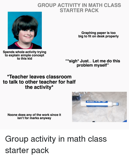 "Starter Packs, Teacher, and Work: GROUP ACTIVITY IN MATH CLASS  STARTER PACK  Graphing paper is too  big to fit on desk properly  Spends whole activity trying  to explain simple concept  to this kid  """"sigh* Just.. Let me do this  problem myself""  Teacher leaves classroom  to talk to other teacher for half  the activity*  Noone does any of the work since it  isn't for marks anyway"