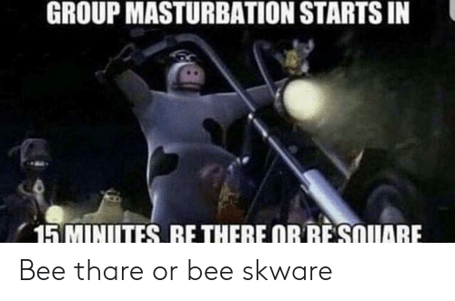 Masturbation, Bee, and Group: GROUP MASTURBATION STARTS IN  15 MINITES RE THERE OR RESQUIARE Bee thare or bee skware