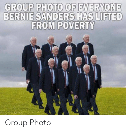 Bernie Sanders, Bernie, and Group: GROUP PHOTO OF EVERYONE  BERNIE SANDERS HAS LIFTED  FROM POVERTY Group Photo
