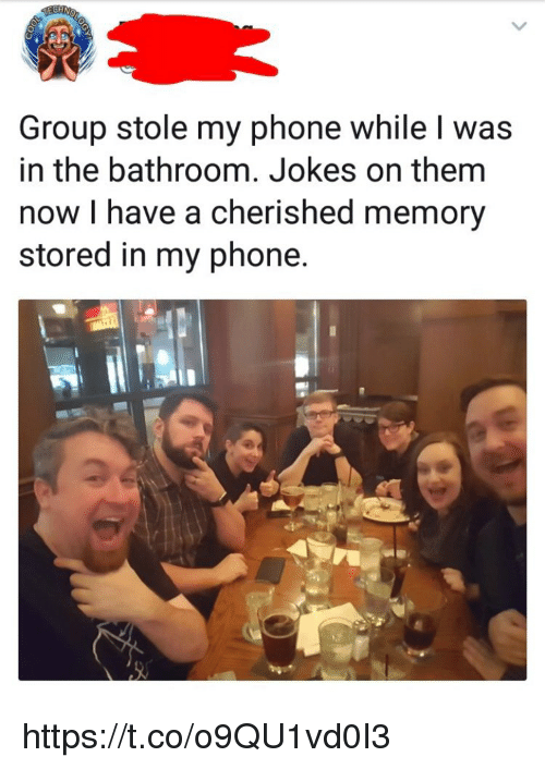 Memes, Phone, and Jokes: Group stole my phone while l was  in the bathroom. Jokes on them  now I have a cherished memory  stored in my phone https://t.co/o9QU1vd0I3