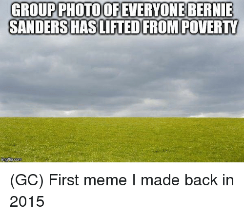 Bernie Sanders, Meme, and Memes: GROUPPHOTOOF EVERYONE BERNIE  SANDERS HASIFTED FROM POVERTY  imgtlip.com (GC) First meme I made back in 2015
