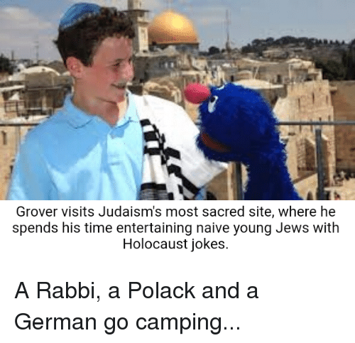 Holocaust, Jokes, and Naive: Grover visits Judaism's most sacred site, where he  spends his time entertaining naive young Jews with  Holocaust jokes A Rabbi, a Polack and a German go camping...