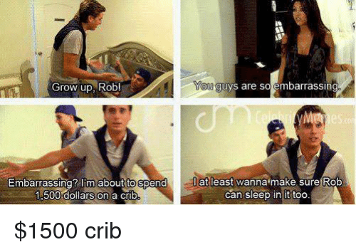 Kardashian, Celebrities, and Grow: Grow up, Rob!  Embarrassing? Imabout togpend  1.500 dollars on a crib  You guys are so embarrassing  at least wanna make sure Rob  can sleep in it too $1500 crib
