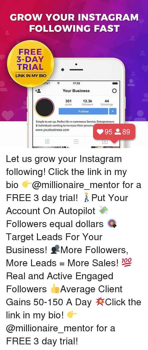 Click, Instagram, and Memes: GROW YOUR INSTAGRAM  FOLLOWING FAST  FREE  3-DAY  TRIAL.  LINK IN MY BIO  T&T  令  17:30  Your Business  301  posts  12.3k  followersfollowings  Follow  Simple to set up. Perfect for e-commerce Service, Entrepreneurs  & individuals wanting to increase their presern  www.yourbusiness.com Let us grow your Instagram following! Click the link in my bio 👉@millionaire_mentor for a FREE 3 day trial! 🚶‍♀️Put Your Account On Autopilot 💸Followers equal dollars 🎯 Target Leads For Your Business! 👥More Followers, More Leads = More Sales! 💯 Real and Active Engaged Followers 👍Average Client Gains 50-150 A Day 💥Click the link in my bio! 👉 @millionaire_mentor for a FREE 3 day trial!