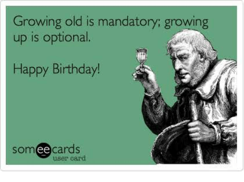 Growing Old Is Mandatory Growing Up Is Optional Happy Birthday