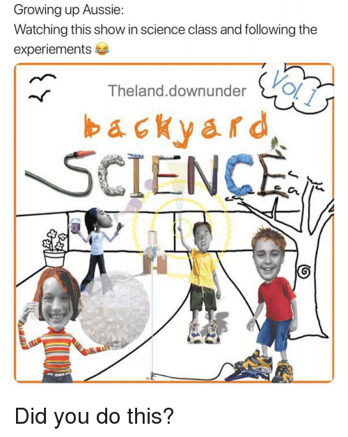 Growing Up, Memes, and Science: Growing up Aussie:  Watching this show in science class and following the  experiements  Vol l  Theland.downundero  backyard  SCIENC Did you do this?