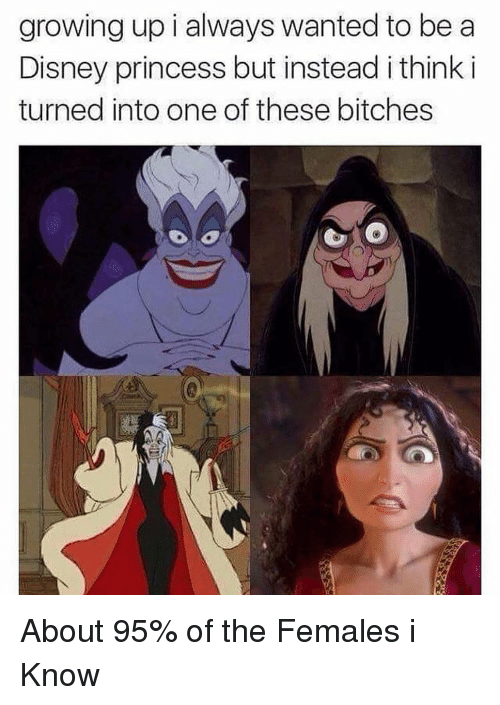 Growing Up, Princess, and Dank Memes: growing up i always wanted to be a  Disney princess but instead i think i  turned into one of these bitches About 95% of the Females i Know
