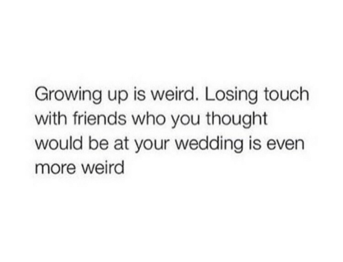 Friends, Growing Up, and Weird: Growing up is weird. Losing touch  with friends who you thought  would be at your wedding is even  more weird