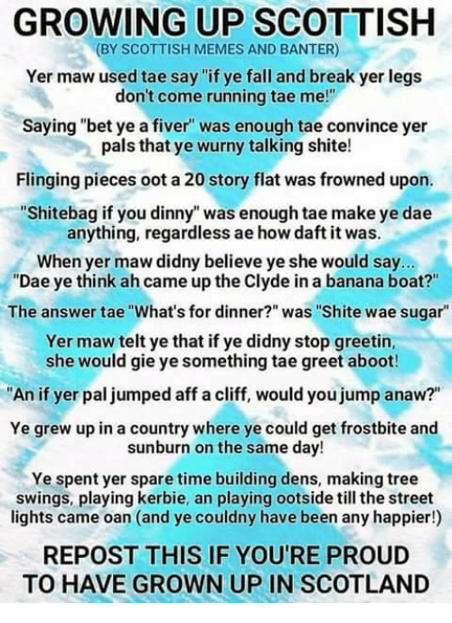"Fall, Growing Up, and Memes: GROWING UP SCOTTISH  (BY SCOTTISH MEMES AND BANTER)  Yer maw used tae say ""if ye fall and break yer legs  don't come running tae me!""  Saying ""bet ye a fiver was enough tae convince yer  pals that ye wurny talking shite!  Flinging pieces oot a 20 story flat was frowned upon.  ""Shitebag if you dinny"" was enough tae make ye dae  anything, regardless ae how daft it was.  When yer maw didny believe ye she would say...  ""Dae ye think ah came up the Clyde in a banana boat?""  The answer tae ""What's for dinner?"" was ""Shite wae sugar""  Yer maw telt ye that if ye didny stop greetin,  she would gie ye something tae greet aboot!  An if yer pal jumped aff a cliff, would you jump anaw?""  Ye grew up in a country where ye could get frostbite and  sunburn on the same day!  Ye spent yer spare time building dens, making tree  swings, playing kerbie, an playing ootside till the street  lights came oan (and ye couldny have been any happier!)  REPOST THIS IF YOU'RE PROUD  TO HAVE GROWN UP IN SCOTLAND"