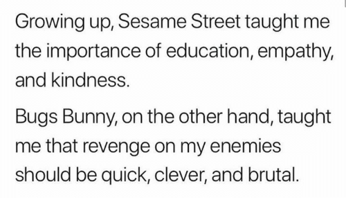Bugs Bunny, Growing Up, and Memes: Growing up, Sesame Street taught me  the importance of education, empathy,  and kindness.  Bugs Bunny, on the other hand, taught  me that revenge on my enemies  should be quick, clever, and brutal.