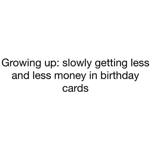 Birthday, Growing Up, and Money: Growing up: slowly getting less  and less money in birthday  cards
