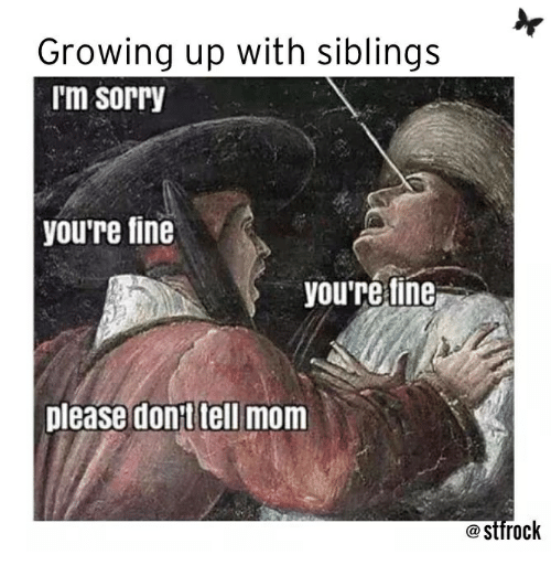 Growing Up, Sorry, and Mom: Growing up with siblings  m sorry  youre fine  you're fine  please dont tell mom  eSttrock