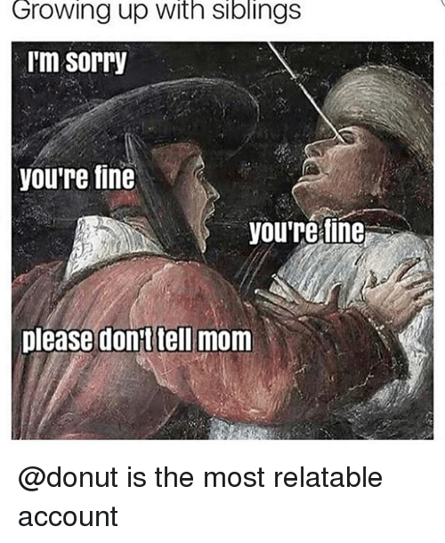 Growing Up, Sorry, and Witn: Growing up witn siblingS  m sorry  you're fine  you're fine  please dont tell mom @donut is the most relatable account