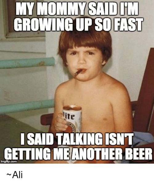Ali, Beer, and Memes: GROWINGUP SO FAST  lite  ISAID TALKING ISNT  GETTING MEANOTHER BEER ~Ali