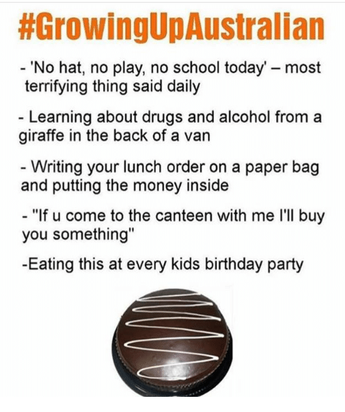 """Birthday, Drugs, and Memes:  #GrowingUpAustralian  'No hat, no play, no school today' - most  terrifying thing said daily  - Learning about drugs and alcohol from a  giraffe in the back of a van  - Writing your lunch order on a paper bag  and putting the money inside  - """"If u come to the canteen with me I'Il buy  you something""""  -Eating this at every kids birthday party"""
